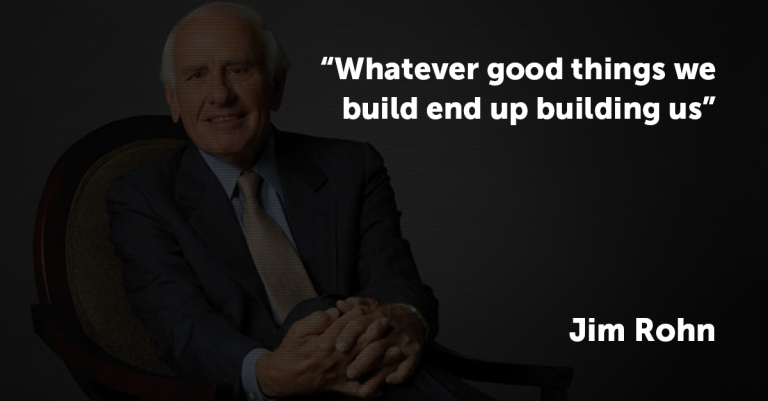 Whatever good things we build end up building us. Jim Rohn